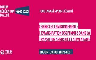 Femmes & Environnement : actions pour l'émancipation des femmes dans la transition agricole et alimentaire – Table-ronde du 30 juin 2021 dans le cadre du Forum Génération Egalité
